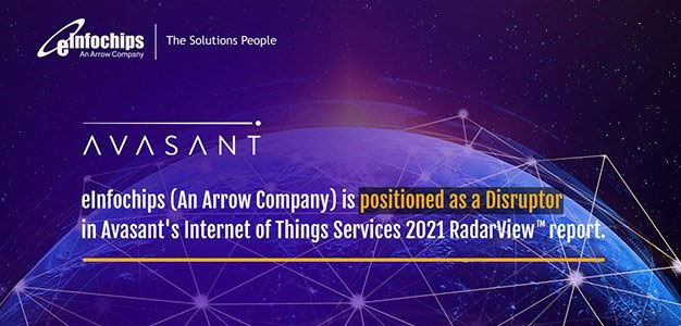 We are delighted to share that eInfochips (An Arrow Company) has been recognized as a Disruptor in Avasant's IoT Services 2021 RadarView™ report.